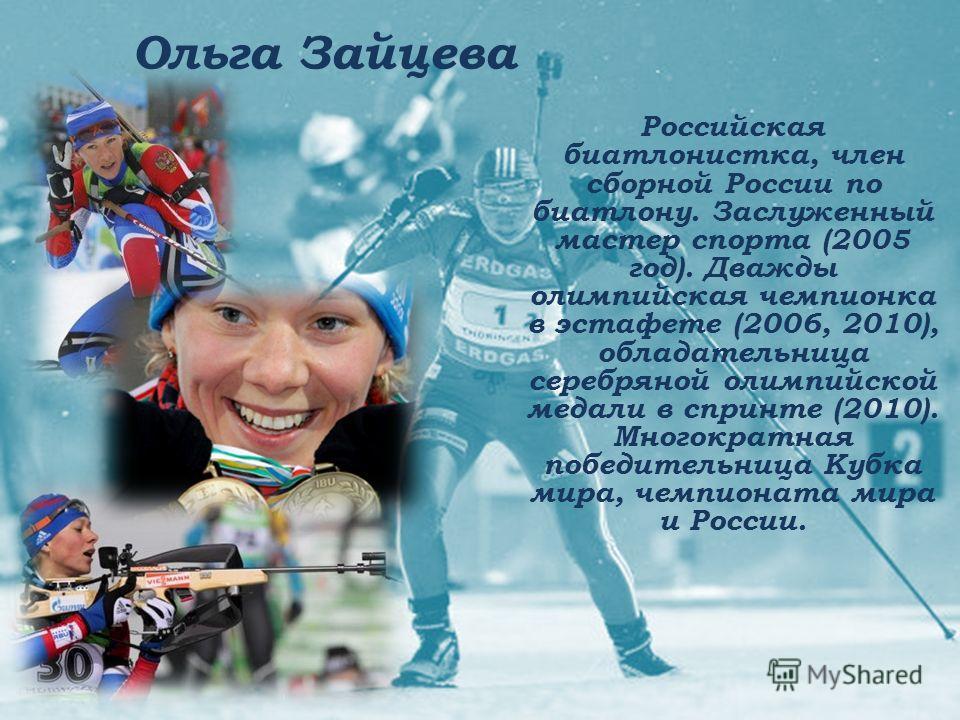Ольга Зайцева Российская биатлонистка, член сборной России по биатлону. Заслуженный мастер спорта (2005 год). Дважды олимпийская чемпионка в эстафете (2006, 2010), обладательница серебряной олимпийской медали в спринте (2010). Многократная победитель