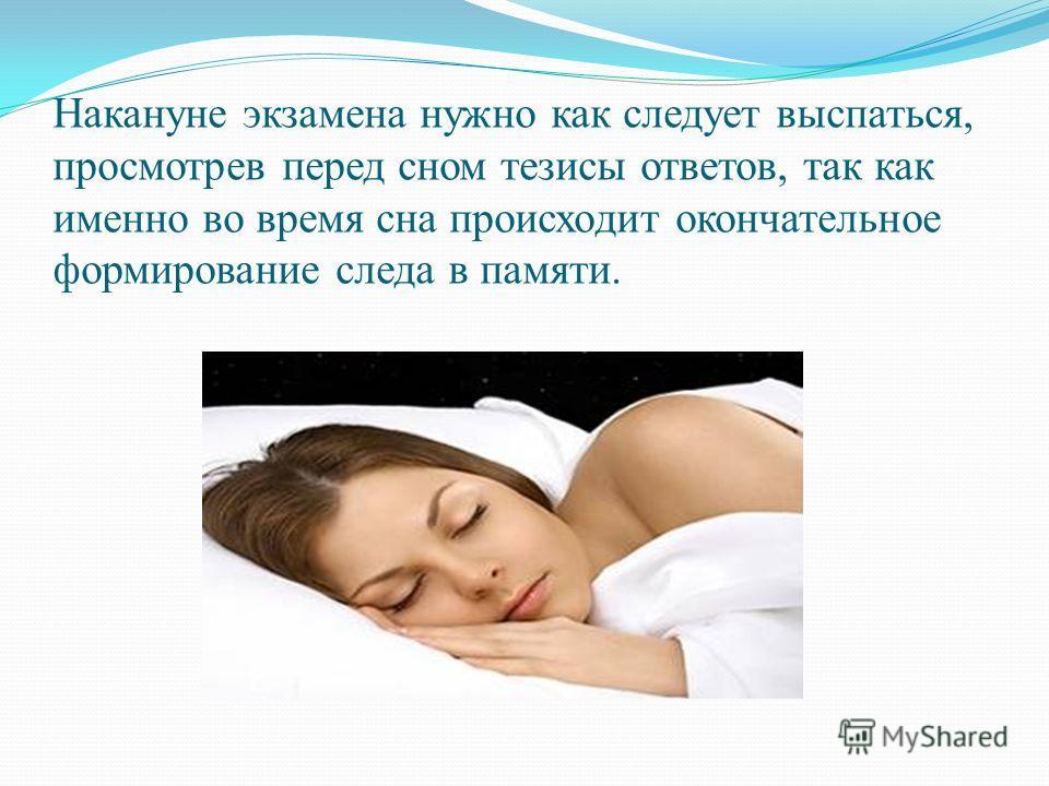 Накануне экзамена нужно как следует выспаться, просмотрев перед сном тезисы ответов, так как именно во время сна происходит окончательное формирование следа в памяти.