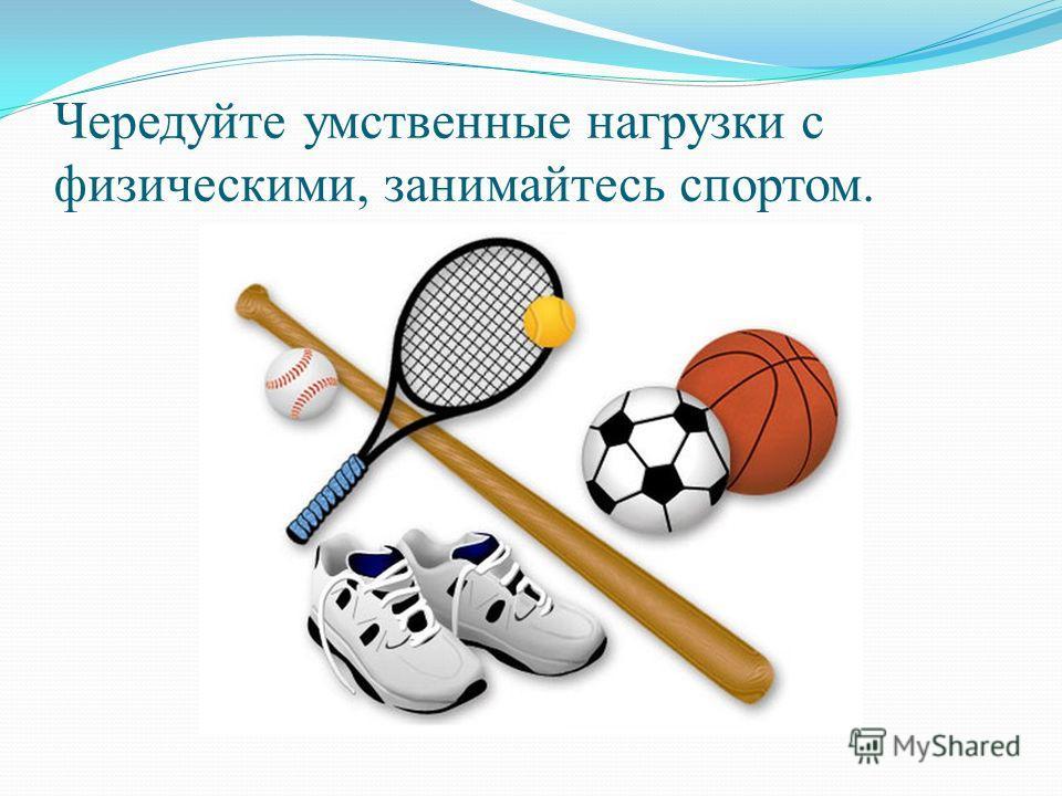 Чередуйте умственные нагрузки с физическими, занимайтесь спортом.