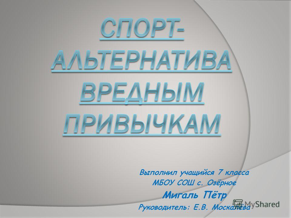 Выполнил учащийся 7 класса МБОУ СОШ с. Озёрное Мигаль Пётр Руководитель: Е.В. Москалёва