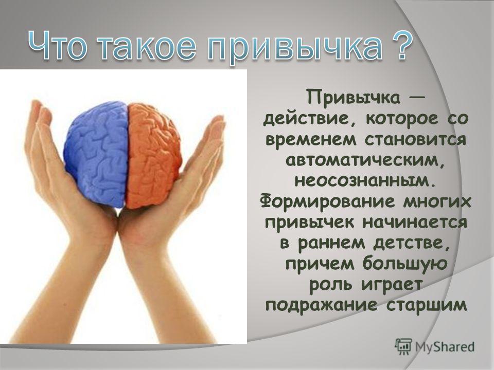Привычка действие, которое со временем становится автоматическим, неосознанным. Формирование многих привычек начинается в раннем детстве, причем большую роль играет подражание старшим