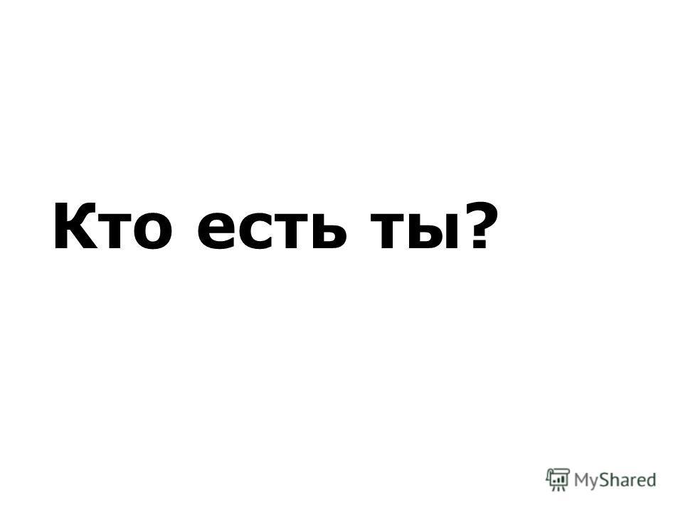 Кто есть ты?