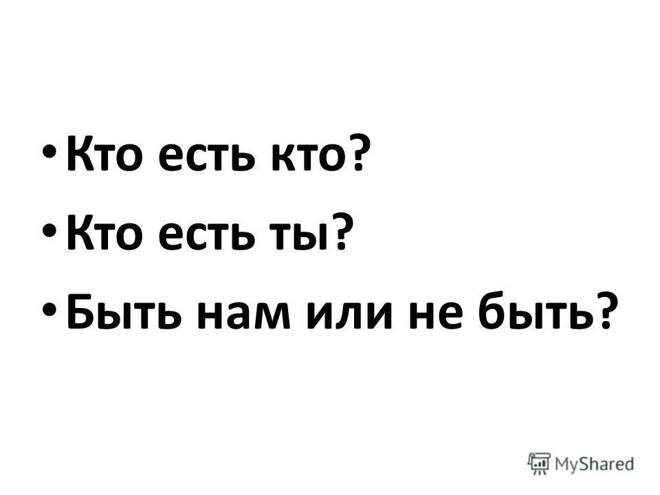 Кто есть кто? Кто есть ты? Быть нам или не быть?