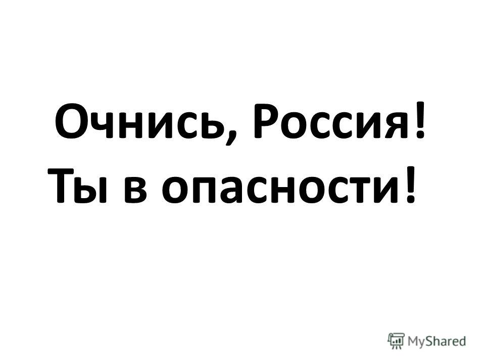Очнись, Россия! Ты в опасности!