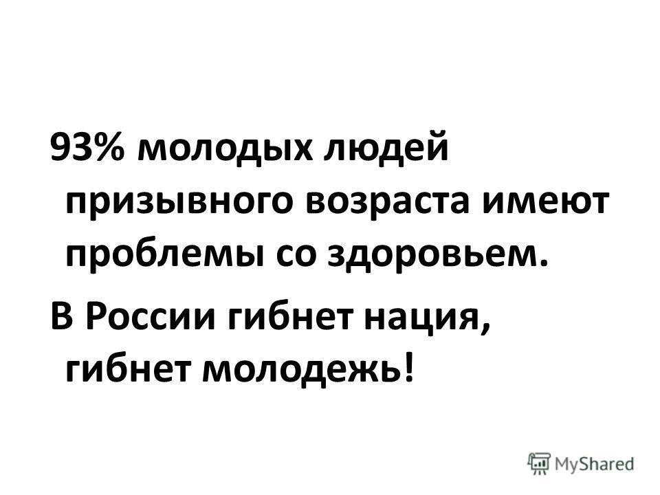 93% молодых людей призывного возраста имеют проблемы со здоровьем. В России гибнет нация, гибнет молодежь!
