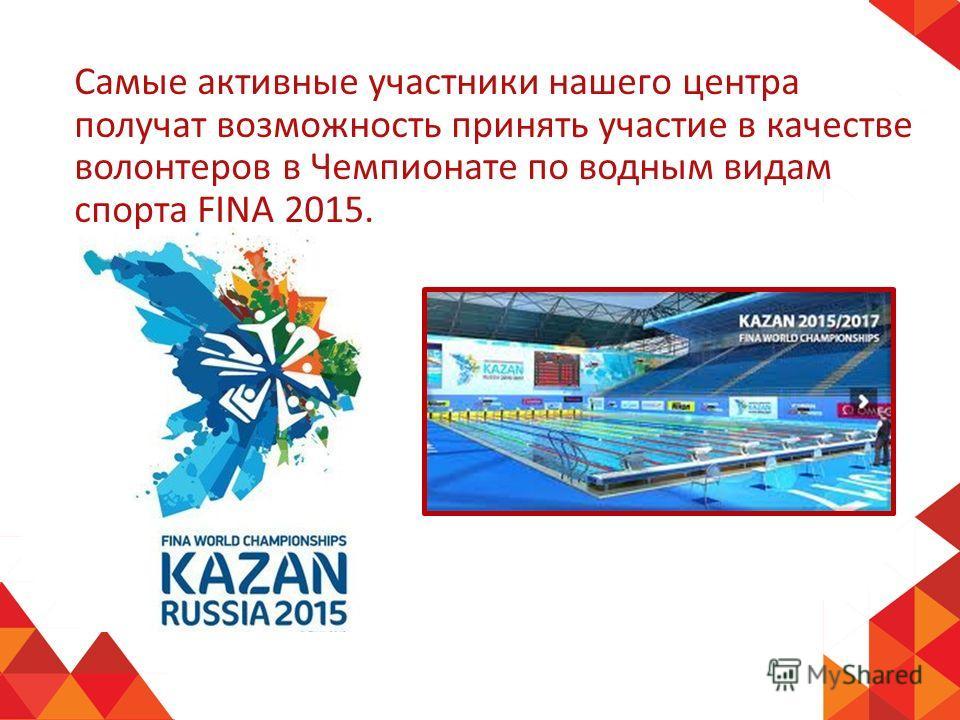 Самые активные участники нашего центра получат возможность принять участие в качестве волонтеров в Чемпионате по водным видам спорта FINA 2015.