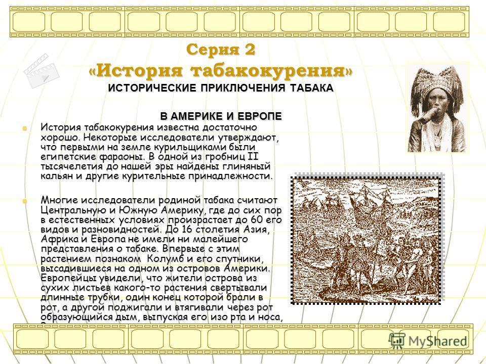 Серия 2 «История табакакурения» ИСТОРИЧЕСКИЕ ПРИКЛЮЧЕНИЯ ТАБАКА В АМЕРИКЕ И ЕВРОПЕ История табакакурения известна достаточно хорошо. Некоторые исследователи утверждают, что первыми на земле курильщиками были египетские фараоны. В одной из гробниц II
