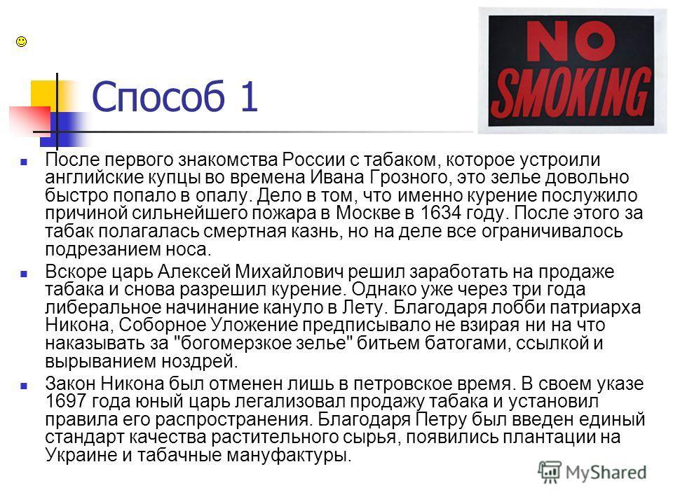 Способ 1 После первого знакомства России с табаком, которое устроили английские купцы во времена Ивана Грозного, это зелье довольно быстро попало в опалу. Дело в том, что именно курение послужило причиной сильнейшего пожара в Москве в 1634 году. Посл