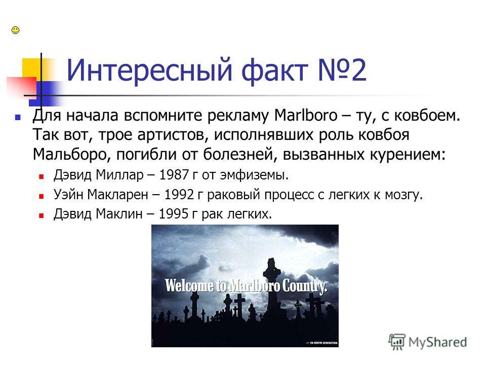 Интересный факт 2 Для начала вспомните рекламу Marlboro – ту, с ковбоем. Так вот, трое артистов, исполнявших роль ковбоя Мальборо, погибли от болезней, вызванных курением: Дэвид Миллар – 1987 г от эмфиземы. Уэйн Макларен – 1992 г раковый процесс с ле