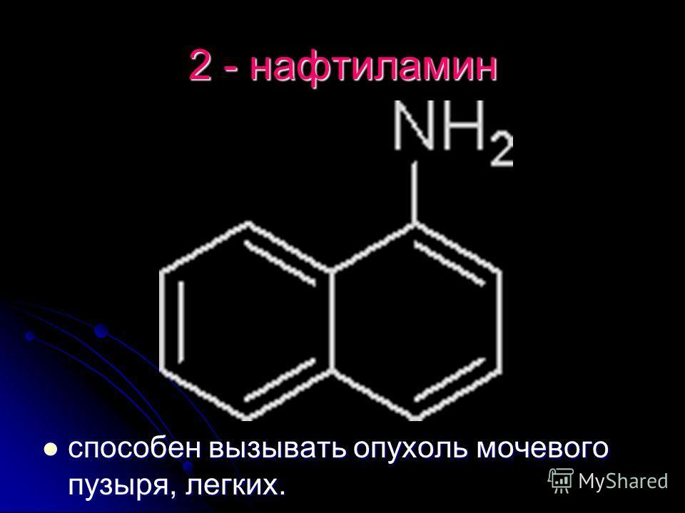 2 - нафтиламин способен вызывать опухоль мочевого пузыря, легких. способен вызывать опухоль мочевого пузыря, легких.