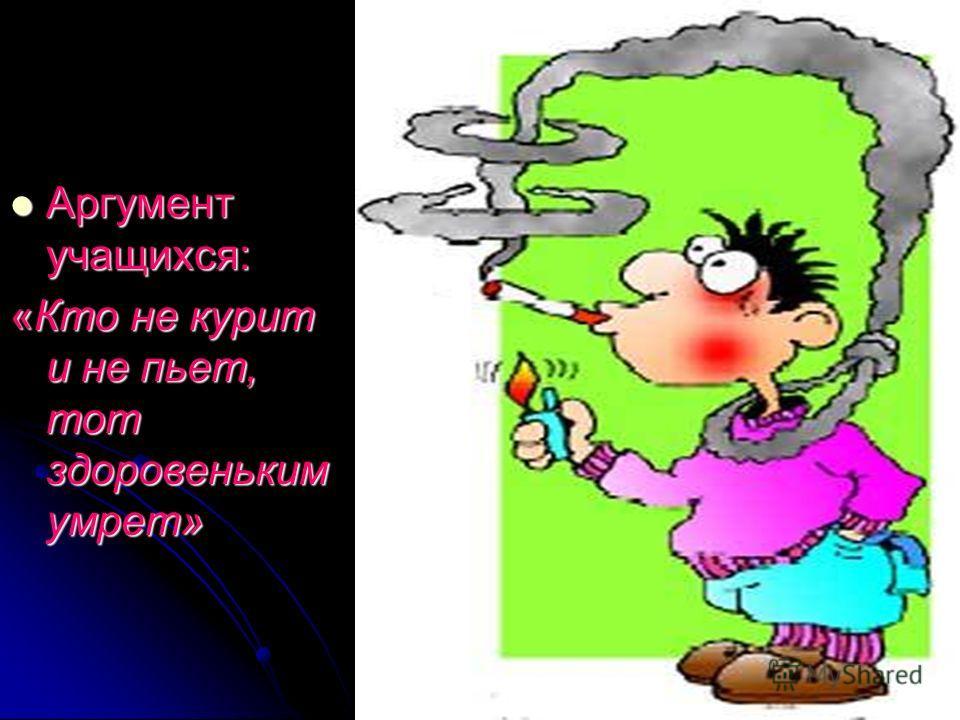 Аргумент учащихся: Аргумент учащихся: «Кто не курит и не пьет, тот здоровеньким умрет»