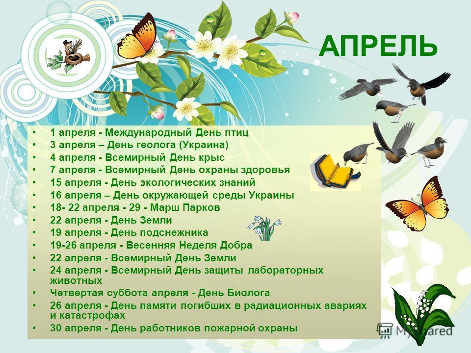 АПРЕЛЬ 1 апреля - Международный День птиц 3 апреля – День геолога (Украина) 4 апреля - Всемирный День крыс 7 апреля - Всемирный День охраны здоровья 15 апреля - День экологических знаний 16 апреля – День окружающей среды Украины 18- 22 апреля - 29 -