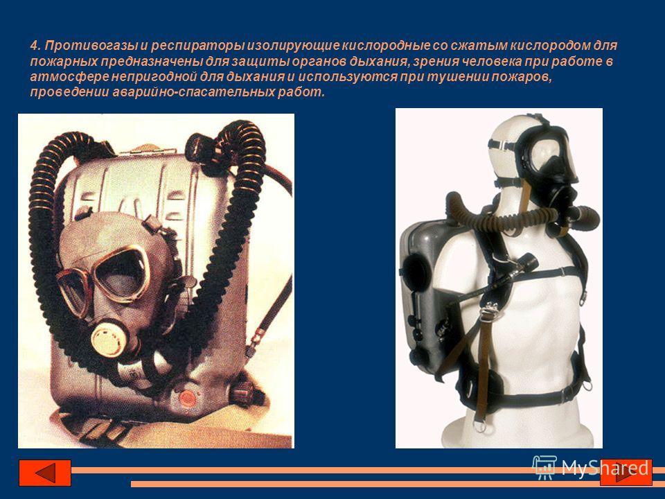 4. Противогазы и респираторы изолирующие кислородные со сжатым кислородом для пожарных предназначены для защиты органов дыхания, зрения человека при работе в атмосфере непригодной для дыхания и используются при тушении пожаров, проведении аварийно-сп