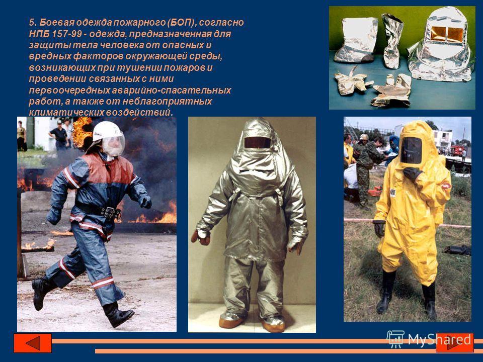 5. Боевая одежда пожарного (БОП), согласно НПБ 157-99 - одежда, предназначенная для защиты тела человека от опасных и вредных факторов окружающей среды, возникающих при тушении пожаров и проведении связанных с ними первоочередных аварийно-спасательны