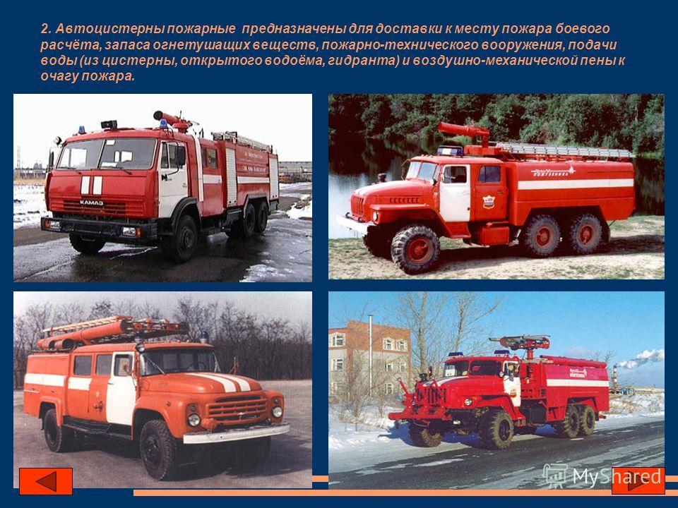 2. Автоцистерны пожарные предназначены для доставки к месту пожара боевого расчёта, запаса огнетушащих веществ, пожарно-технического вооружения, подачи воды (из цистерны, открытого водоёма, гидранта) и воздушно-механической пены к очагу пожара.