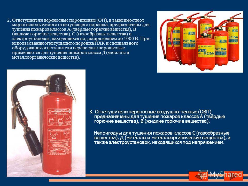 2. Огнетушители переносные порошковые (ОП), в зависимости от марки используемого огнетушащего порошка, предназначены для тушения пожаров классов А (твёрдые горючие вещества), В (жидкие горючие вещества), С (газообразные вещества) и электроустановок,