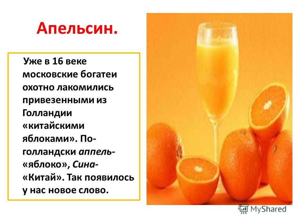 Апельсин. Уже в 16 веке московские богатеи охотно лакомились привезенными из Голландии «китайскими яблоками». По- голландски аппель- «яблоко», Сина- «Китай». Так появилось у нас новое слово.