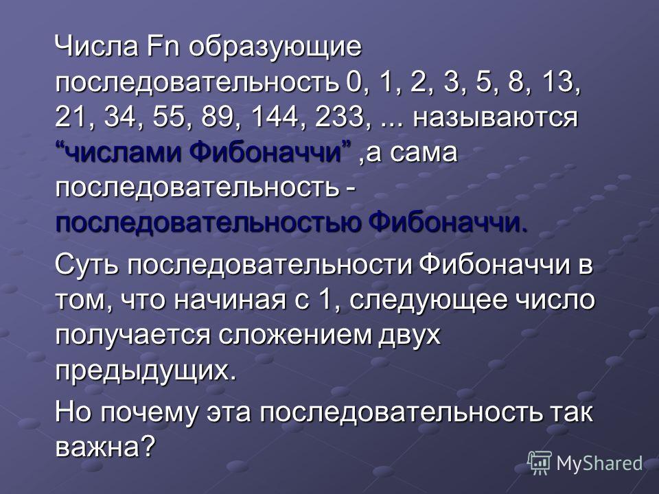 Числа Fn образующие последовательность 0, 1, 2, 3, 5, 8, 13, 21, 34, 55, 89, 144, 233,... называются числами Фибоначчи,а сама последовательность - последовательностью Фибоначчи. Суть последовательности Фибоначчи в том, что начиная с 1, следующее числ