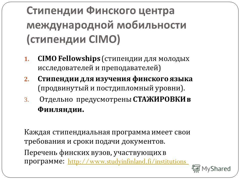 Стипендии Финского центра международной мобильности ( стипендии CIMO) 1. CIMO Fellowships ( стипендии для молодых исследователей и преподавателей ) 2. Стипендии для изучения финского языка ( продвинутый и постдипломный уровни ). 3. Отдельно предусмот