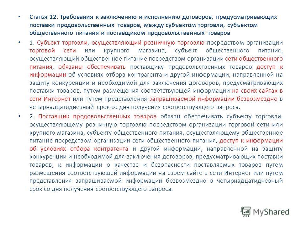 Статья 12. Требования к заключению и исполнению договоров, предусматривающих поставки продовольственных товаров, между субъектом торговли, субъектом общественного питания и поставщиком продовольственных товаров 1. Субъект торговли, осуществляющий роз
