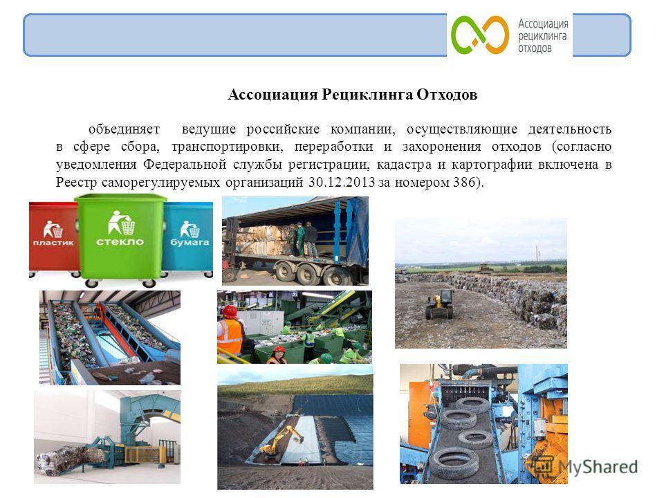 Ассоциация Рециклинга Отходов объединяет ведущие российские компании, осуществляющие деятельность в сфере сбора, транспортировки, переработки и захоронения отходов (согласно уведомления Федеральной службы регистрации, кадастра и картографии включена