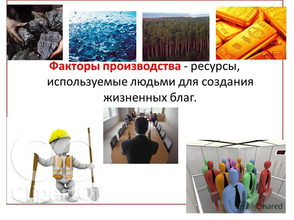 Факторы производства - ресурсы, используемые людьми для создания жизненных благ.