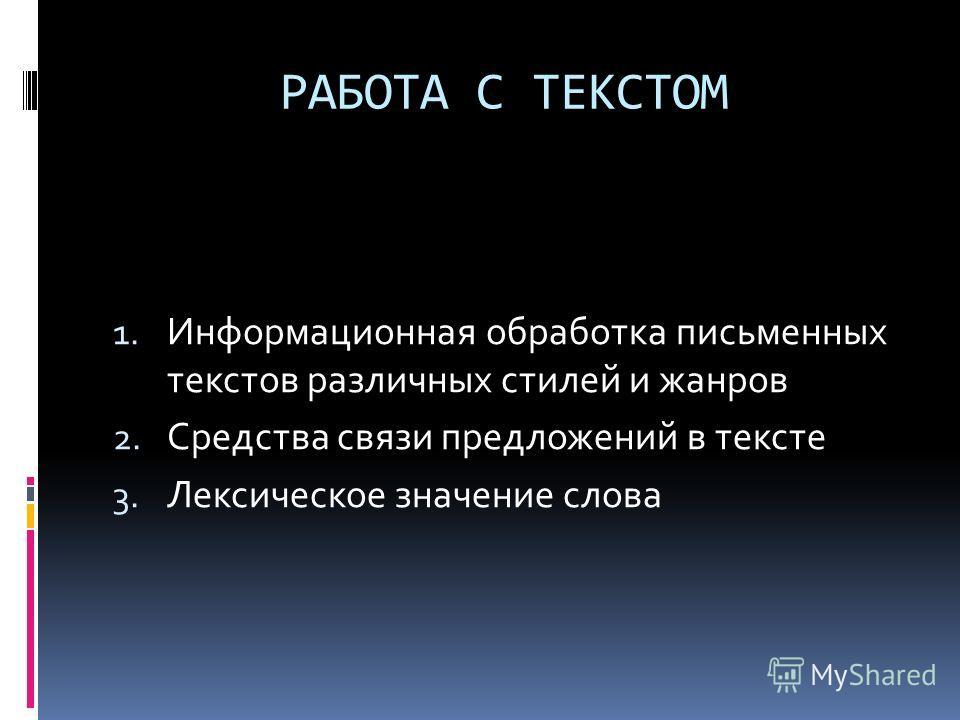 РАБОТА С ТЕКСТОМ 1. Информационная обработка письменных текстов различных стилей и жанров 2. Средства связи предложений в тексте 3. Лексическое значение слова