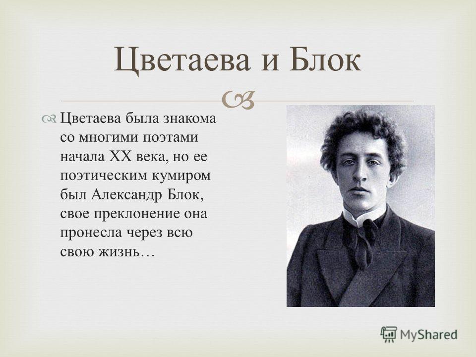 Цветаева и Блок Цветаева была знакома со многими поэтами начала XX века, но ее поэтическим кумиром был Александр Блок, свое преклонение она пронесла через всю свою жизнь …
