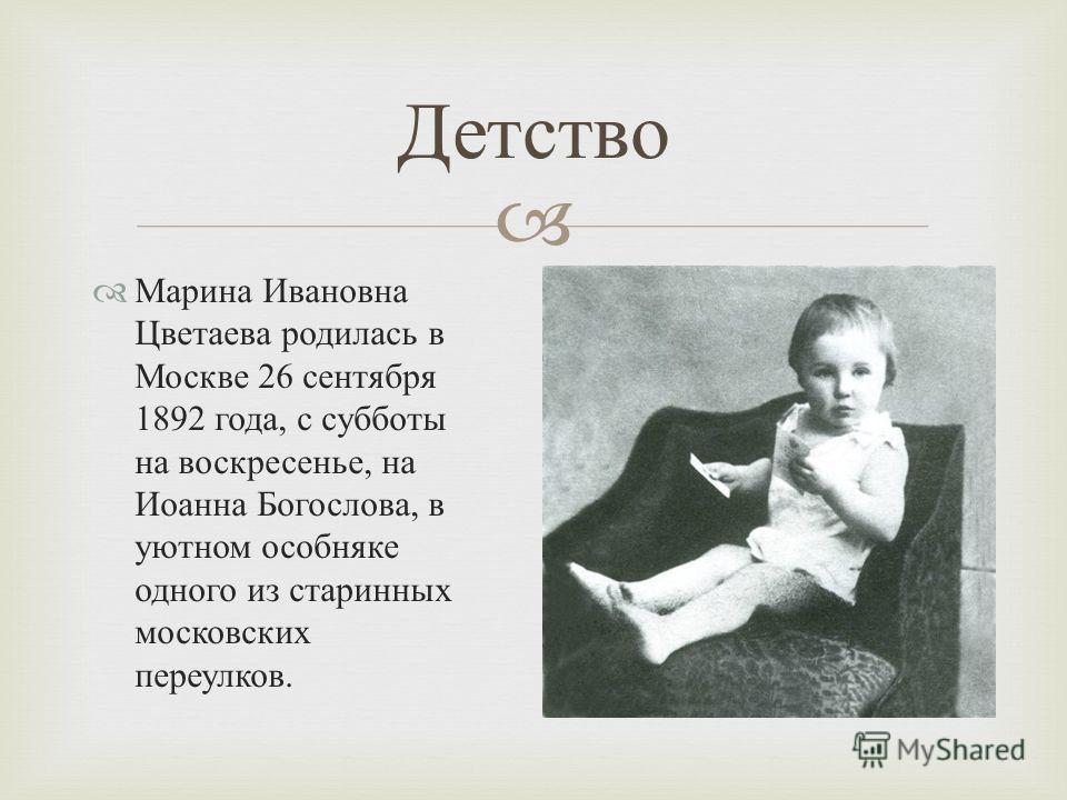 Марина Ивановна Цветаева родилась в Москве 26 сентября 1892 года, с субботы на воскресенье, на Иоанна Богослова, в уютном особняке одного из старинных московских переулков. Детство