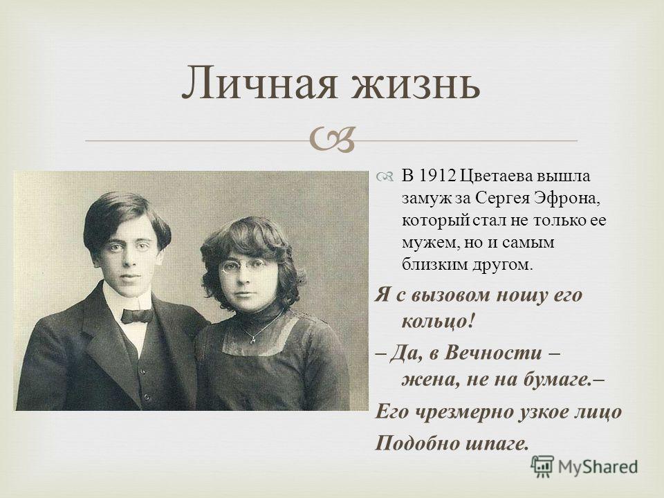 В 1912 Цветаева вышла замуж за Сергея Эфрона, который стал не только ее мужем, но и самым близким другом. Я с вызовом ношу его кольцо ! – Да, в Вечности – жена, не на бумаге.– Его чрезмерно узкое лицо Подобно шпаге. Личная жизнь