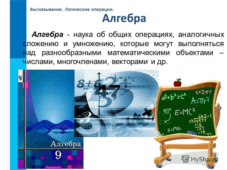 Высказывание. Логические операции. Алгебра - наука об общих операциях, аналогичных сложению и умножению, которые могут выполняться над разнообразными математическими объектами – числами, многочленами, векторами и др. Алгебра