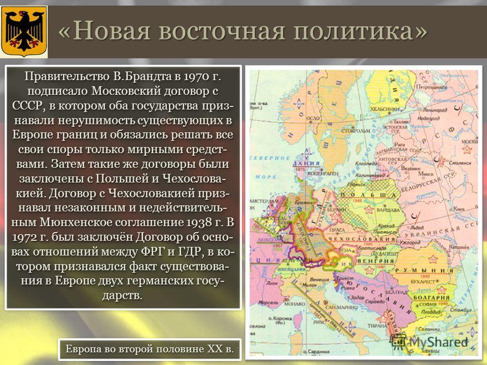 «Новая восточная политика» Правительство В.Брандта в 1970 г. подписало Московский договор с СССР, в котором оба государства приз- навали нерушимость существующих в Европе границ и обязались решать все свои споры только мирными средствами. Затем такие