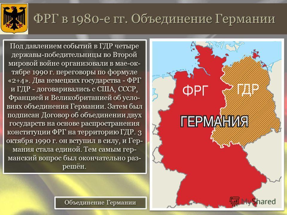 ФРГ в 1980-е гг. Объединение Германии Под давлением событий в ГДР четыре державы-победительницы во Второй мировой войне организовали в мае-ок- тябре 1990 г. переговоры по формуле «2+4». Два немецких государства - ФРГ и ГДР - договаривались с США, ССС