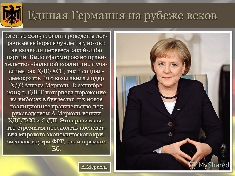 Единая Германия на рубеже веков Осенью 2005 г. были проведены дос- рочные выборы в бундестаг, но они не выявили перевеса какой-либо партии. Было сформировано правительство «большой коалиции» с уча- стием как ХДС/ХСС, так и социал- демократов. Его воз