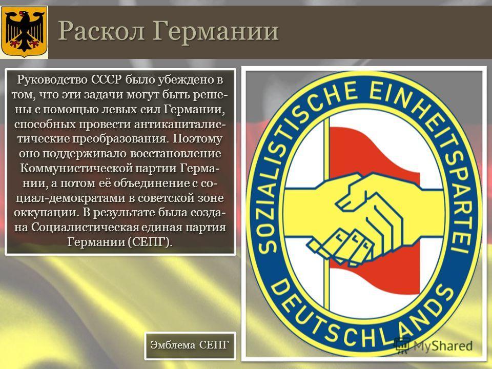 Руководство СССР было убеждено в том, что эти задачи могут быть решены с помощью левых сил Германии, способных провести анти капиталистические преобразования. Поэтому оно поддерживало восстановление Коммунистической партии Герма- нии, а потом её объе