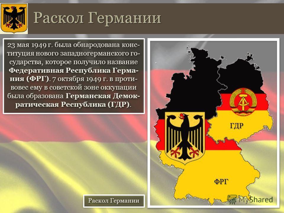 23 мая 1949 г. была обнародована конституция нового западногерманского государства, которое получило название Федеративная Республика Герма- ния (ФРГ). 7 октября 1949 г. в противовес ему в советской зоне оккупации была образована Германская Демок- ра
