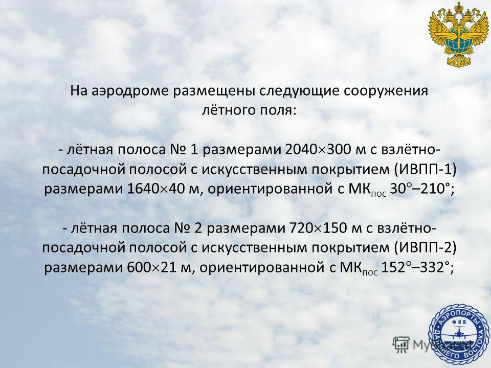 На аэродроме размещены следующие сооружения лётного поля: - лётная полоса 1 размерами 2040 300 м с взлётно- посадочной полосой с искусственным покрытием (ИВПП-1) размерами 1640 40 м, ориентированной с МК пос 30 –210°; - лётная полоса 2 размерами 720