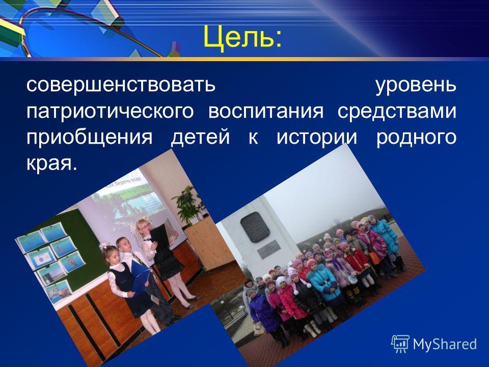 Цель: совершенствовать уровень патриотического воспитания средствами приобщения детей к истории родного края.