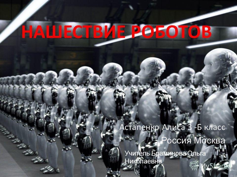 НАШЕСТВИЕ РОБОТОВ Астапенко Алиса 3 -Б класс Россия Москва Учитель Браминова Ольга Николаевна