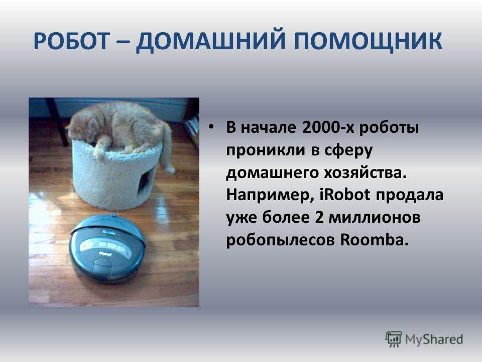 РОБОТ – ДОМАШНИЙ ПОМОЩНИК В начале 2000-х роботы проникли в сферу домашнего хозяйства. Например, iRobot продала уже более 2 миллионов робот пылесос Roomba.