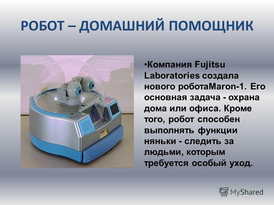 РОБОТ – ДОМАШНИЙ ПОМОЩНИК Компания Fujitsu Laboratories создала нового роботаMaron-1. Его основная задача - охрана дома или офиса. Кроме того, робот способен выполнять функции няньки - следить за людьми, которым требуется особый уход.
