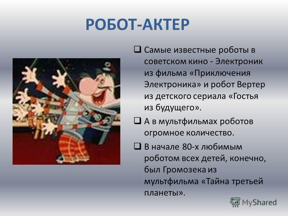 РОБОТ-АКТЕР Самые известные роботы в советском кино - Электроник из фильма «Приключения Электроника» и робот Вертер из детского сериала «Гостья из будущего». А в мультфильмах роботов огромное количество. В начале 80-х любимым роботом всех детей, коне