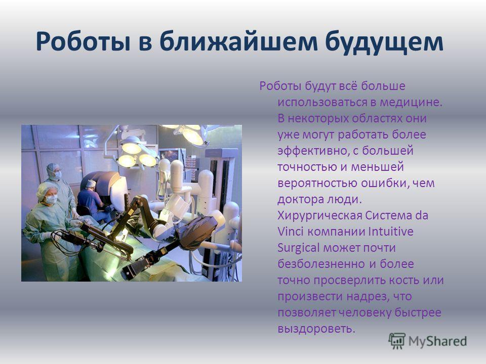 Роботы будут всё больше использоваться в медицине. В некоторых областях они уже могут работать более эффективно, с большей точностью и меньшей вероятностью ошибки, чем доктора люди. Хирургическая Система da Vinci компании Intuitive Surgical может поч