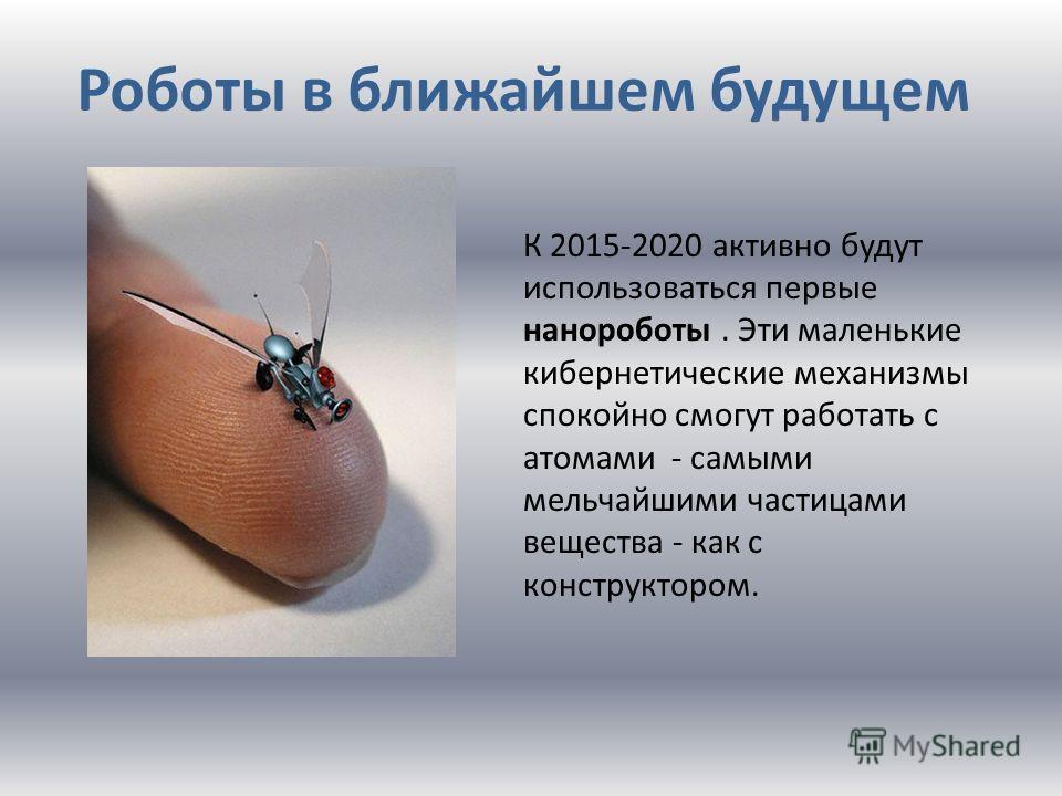 Роботы в ближайшем будущем К 2015-2020 активно будут использоваться первые нанороботы. Эти маленькие кибернетические механизмы спокойно смогут работать с атомами - самыми мельчайшими частицами вещества - как с конструктором.