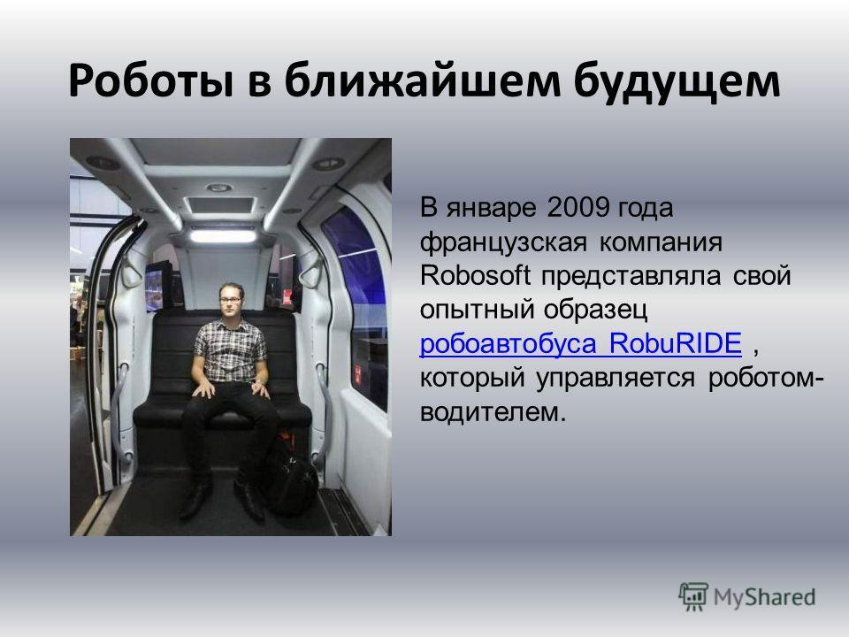 Роботы в ближайшем будущем В январе 2009 года французская компания Robosoft представляла свой опытный образец робот автобуса RobuRIDE, который управляется роботом- водителем. робот автобуса RobuRIDE