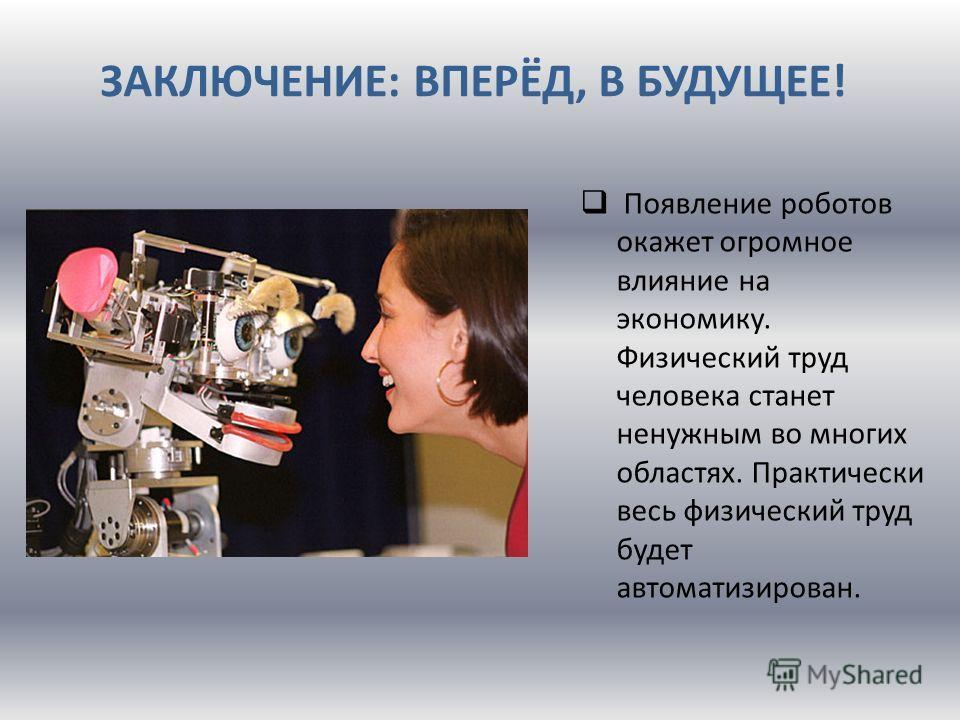 ЗАКЛЮЧЕНИЕ: ВПЕРЁД, В БУДУЩЕЕ! Появление роботов окажет огромное влияние на экономику. Физический труд человека станет ненужным во многих областях. Практически весь физический труд будет автоматизирован.
