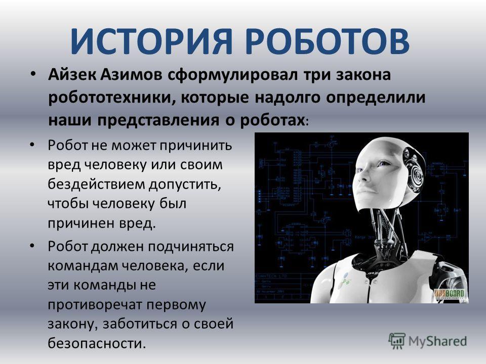 ИСТОРИЯ РОБОТОВ Робот не может причинить вред человеку или своим бездействием допустить, чтобы человеку был причинен вред. Робот должен подчиняться командам человека, если эти команды не противоречат первому закону, заботиться о своей безопасности. А
