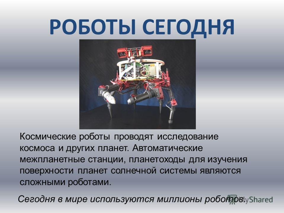 Космические роботы проводят исследование космоса и других планет. Автоматические межпланетные станции, планетоходы для изучения поверхности планет солнечной системы являются сложными роботами. Сегодня в мире используются миллионы роботов.