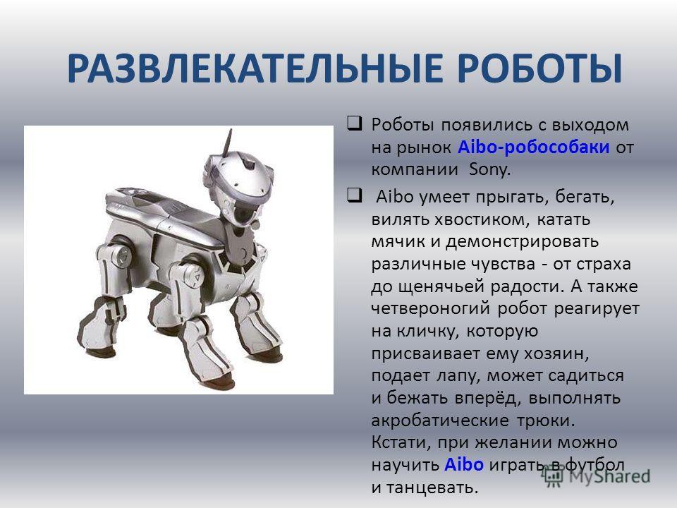Роботы появились с выходом на рынок Aibo-робособаки от компании Sony. Aibo умеет прыгать, бегать, вилять хвостиком, катать мячик и демонстрировать различные чувства - от страха до щенячьей радости. А также четвероногий робот реагирует на кличку, кото
