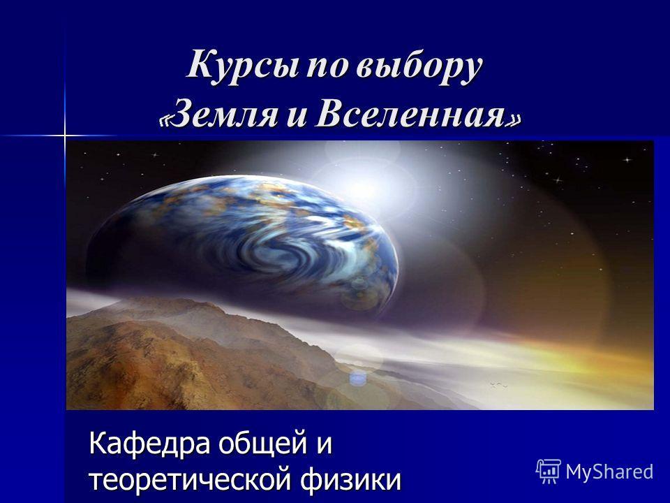 Курсы по выбору « Земля и Вселенная » Кафедра общей и теоретической физики